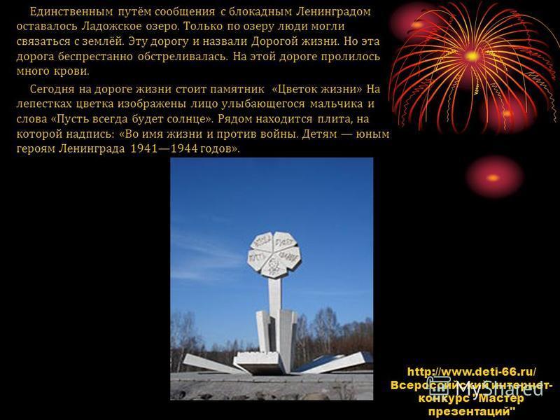 Единственным путём сообщения с блокадным Ленинградом оставалось Ладожское озеро. Только по озеру люди могли связаться с землёй. Эту дорогу и назвали Дорогой жизни. Но эта дорога беспрестанно обстреливалась. На этой дороге пролилось много крови. Сегод