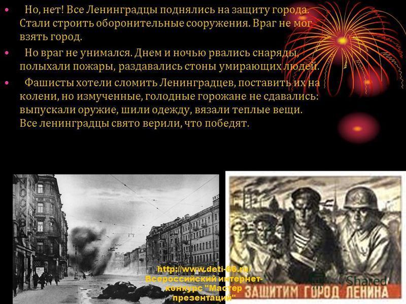 Но, нет! Все Ленинградцы поднялись на защиту города. Стали строить оборонительные сооружения. Враг не мог взять город. Но враг не унимался. Днем и ночью рвались снаряды, полыхали пожары, раздавались стоны умирающих людей. Фашисты хотели сломить Ленин