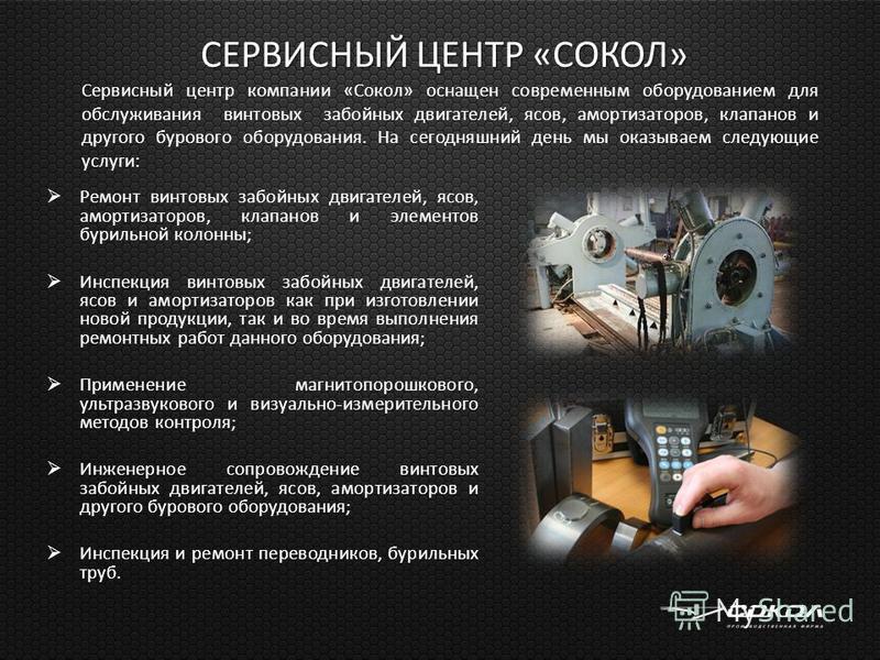 СЕРВИСНЫЙ ЦЕНТР «СОКОЛ» СЕРВИСНЫЙ ЦЕНТР «СОКОЛ» Ремонт винтовых забойных двигателей, ясов, амортизаторов, клапанов и элементов бурильной колонны; Инспекция винтовых забойных двигателей, ясов и амортизаторов как при изготовлении новой продукции, так и