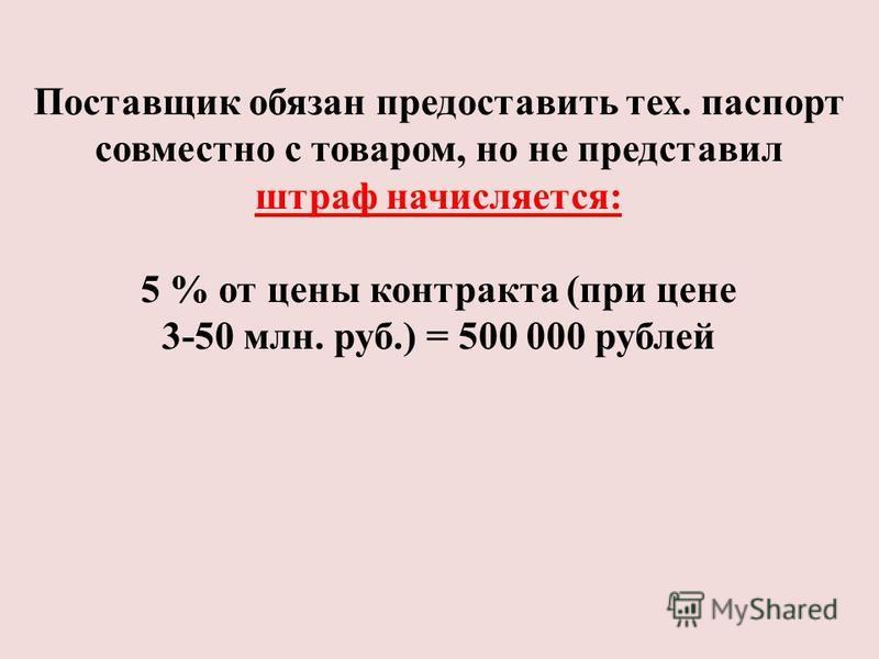 Поставщик обязан предоставить тех. паспорт совместно с товаром, но не представил штраф начисляется: 5 % от цены контракта (при цене 3-50 млн. руб.) = 500 000 рублей