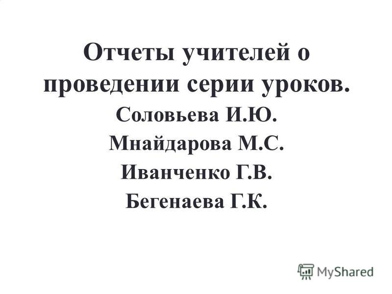 Отчеты учителей о проведении серии уроков. Соловьева И.Ю. Мнайдарова М.С. Иванченко Г.В. Бегенаева Г.К.
