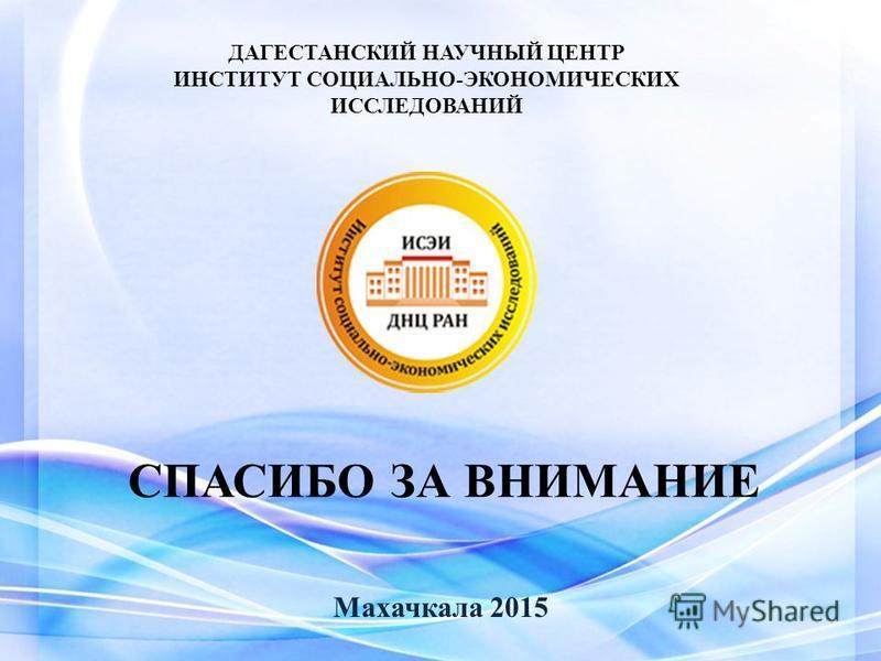 СПАСИБО ЗА ВНИМАНИЕ Махачкала 2015 ДАГЕСТАНСКИЙ НАУЧНЫЙ ЦЕНТР ИНСТИТУТ СОЦИАЛЬНО-ЭКОНОМИЧЕСКИХ ИССЛЕДОВАНИЙ