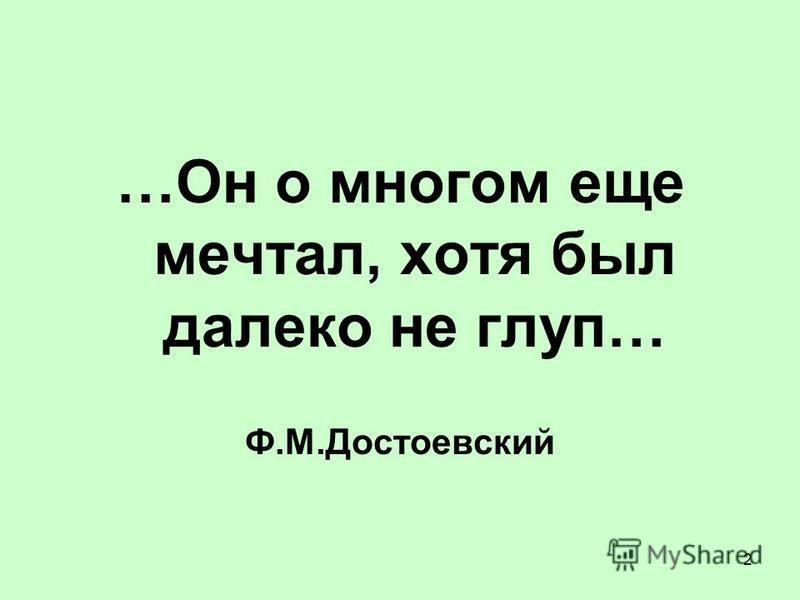 2 …Он о многом еще мечтал, хотя был далеко не глуп… Ф.М.Достоевский