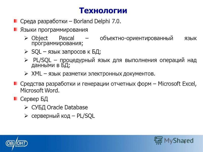 Технологии Среда разработки – Borland Delphi 7.0. Языки программирования Object Pascal – объектно-ориентированный язык программирования; SQL – язык запросов к БД; PL/SQL – процедурный язык для выполнения операций над данными в БД; XML – язык разметки