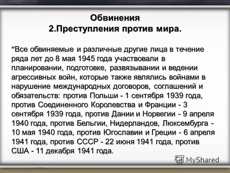 Обвинения 2. Преступления против мира. Все обвиняемые и различные другие лица в течение ряда лет до 8 мая 1945 года участвовали в планировании, подготовке, развязывании и ведении агрессивных войн, которые также являлись войнами в нарушение международ