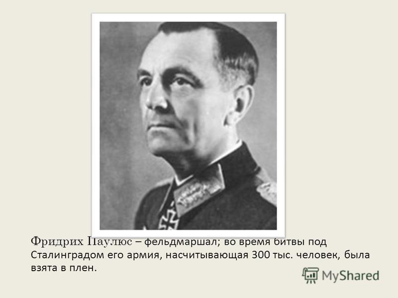 Фридрих Паулюс – фельдмаршал; во время битвы под Сталинградом его армия, насчитывающая 300 тыс. человек, была взята в плен.