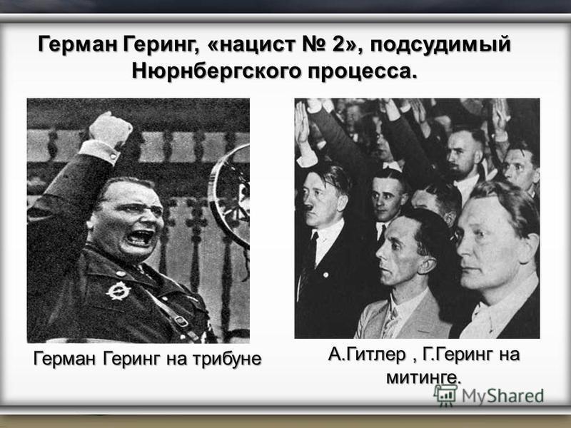 Герман Геринг на трибуне Герман Геринг, «нацист 2», подсудимый Нюрнбергского процесса. А.Гитлер, Г.Геринг на митинге.