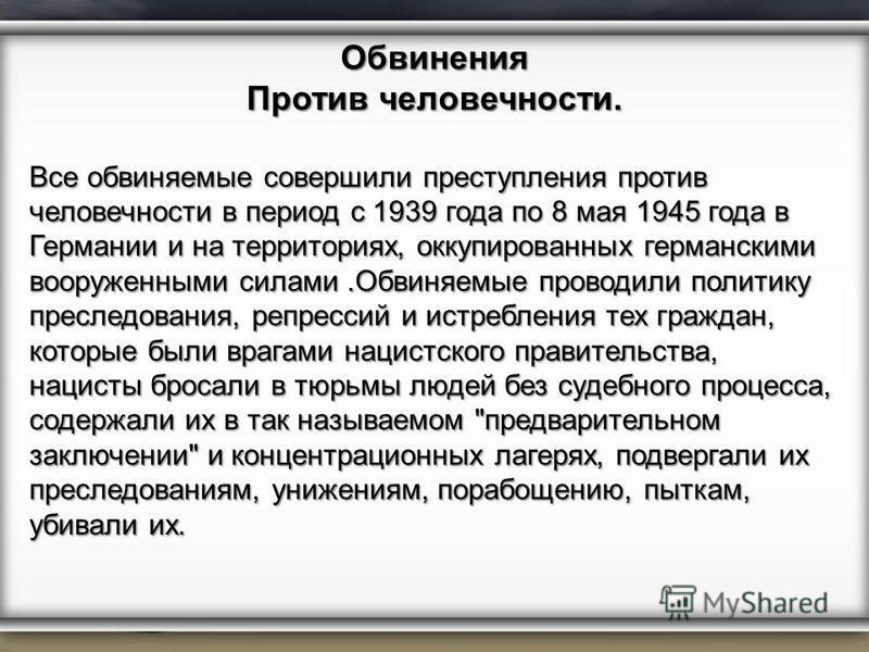 Обвинения Против человечности. Все обвиняемые совершили преступления против человечности в период с 1939 года по 8 мая 1945 года в Германии и на территориях, оккупированных германскими вооруженными силами.Обвиняемые проводили политику преследования,