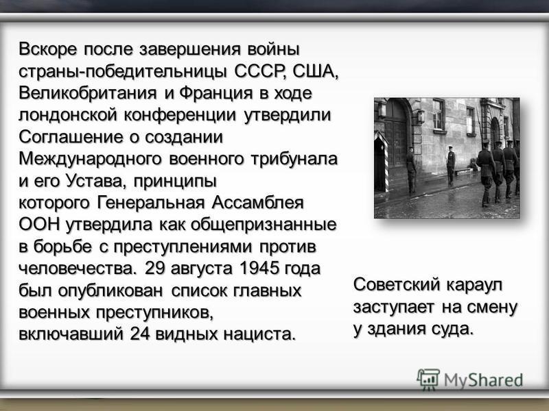 Вскоре после завершения войны страны-победительницы СССР, США, Великобритания и Франция в ходе лондонской конференции утвердили Соглашение о создании Международного военного трибунала и его Устава, принципы которого Генеральная Ассамблея ООН утвердил