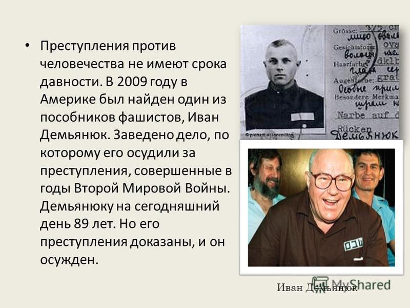 Преступления против человечества не имеют срока давности. В 2009 году в Америке был найден один из пособников фашистов, Иван Демьянюк. Заведено дело, по которому его осудили за преступления, совершенные в годы Второй Мировой Войны. Демьянюку на сегод