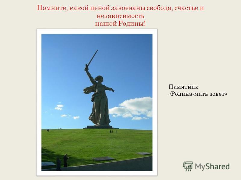 Помните, какой ценой завоеваны свобода, счастье и независимость нашей Родины! Памятник «Родина-мать зовет»