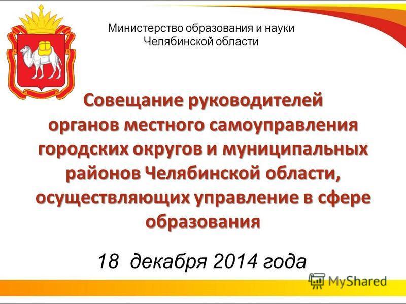 Министерство образования и науки Челябинской области Совещание руководителей органов местного самоуправления городских округов и муниципальных районов Челябинской области, осуществляющих управление в сфере образования 18 декабря 2014 года