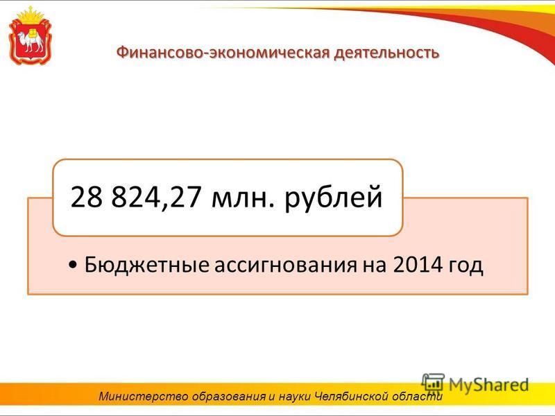 Финансово-экономическая деятельность Бюджетные ассигнования на 2014 год 28 824,27 млн. рублей Министерство образования и науки Челябинской области