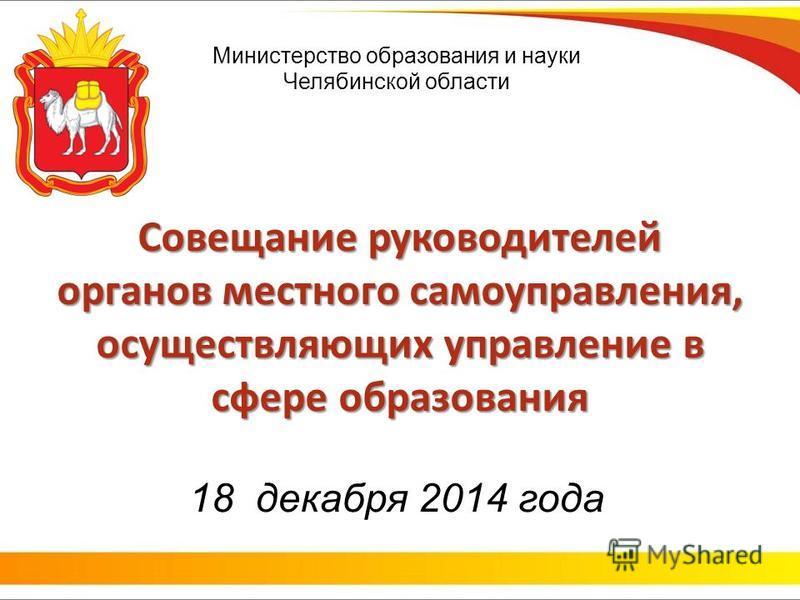 Министерство образования и науки Челябинской области Совещание руководителей органов местного самоуправления, осуществляющих управление в сфере образования 18 декабря 2014 года