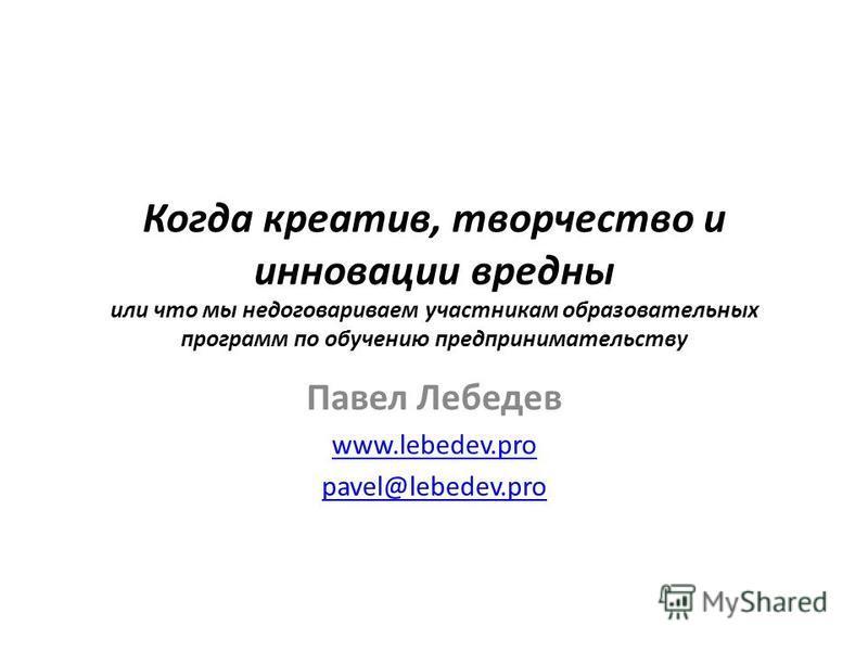 Когда креатив, творчество и инновации вредны или что мы недоговариваем участникам образовательных программ по обучению предпринимательству Павел Лебедев www.lebedev.pro pavel@lebedev.pro