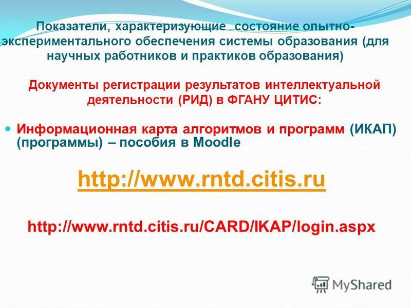 Информационная карта алгоритмов и программ (ИКАП) (программы) – пособия в Moodle http://www.rntd.citis.ru http://www.rntd.citis.ru/CARD/IKAP/login.aspx Показатели, характеризующие состояние опытно- экспериментального обеспечения системы образования (
