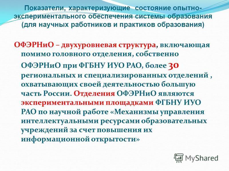 ОФЭРНиО – двухуровневая структура, включающая помимо головного отделения, собственно ОФЭРНиО при ФГБНУ ИУО РАО, более 30 региональных и специализированных отделений, охватывающих своей деятельностью большую часть России. Отделения ОФЭРНиО являются эк