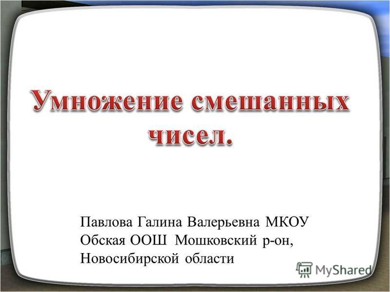 Павлова Галина Валерьевна МКОУ Обская ООШ Мошковский р-он, Новосибирской области