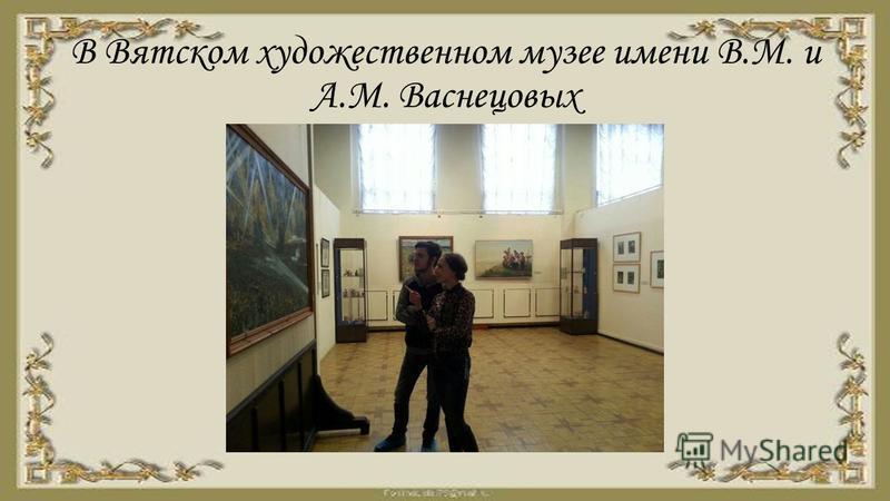 В Вятском художественном музее имени В.М. и А.М. Васнецовых