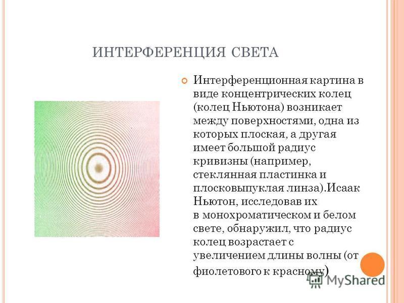 ИНТЕРФЕРЕНЦИЯ СВЕТА Интерференционная картина в виде концентрических колец (колец Ньютона) возникает между поверхностями, одна из которых плоская, а другая имеет большой радиус кривизны (например, стеклянная пластинка и плосковыпуклая линза).Исаак Нь