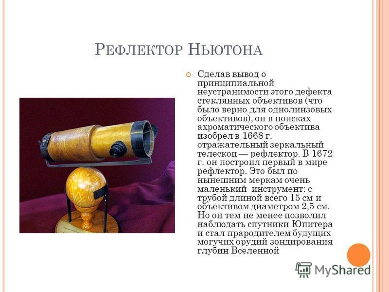 Р ЕФЛЕКТОР Н ЬЮТОНА Сделав вывод о принципиальной неустранимости этого дефекта стеклянных объективов (что было верно для однолинзовых объективов), он в поисках ахроматического объектива изобрел в 1668 г. отражательный зеркальный телескоп рефлектор. В