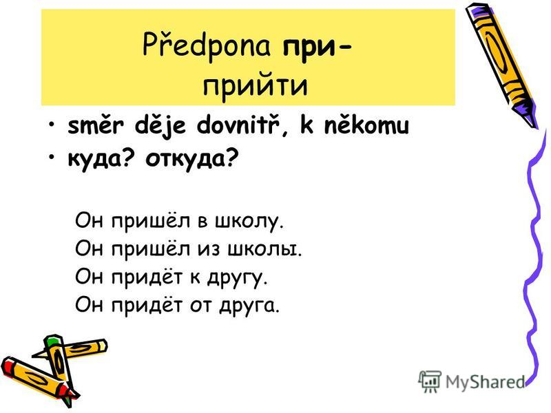 Předpona при- прийти směr děje dovnitř, k někomu куда? откуда? Он пришёл в школу. Он пришёл из школы. Он придёт к другу. Он придёт от друга.