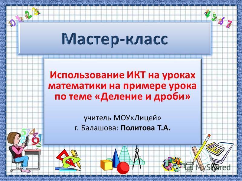 Использование ИКТ на уроках математики на примере урока по теме «Деление и дроби» учитель МОУ«Лицей» г. Балашова: Политова Т.А.