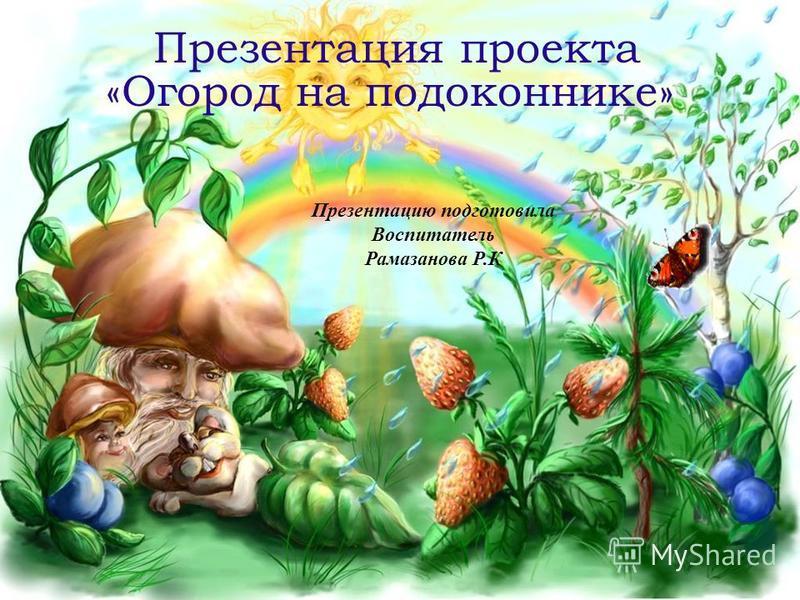 Презентация проекта «Огород на подоконнике» Презентацию подготовила Воспитатель Рамазанова Р.К
