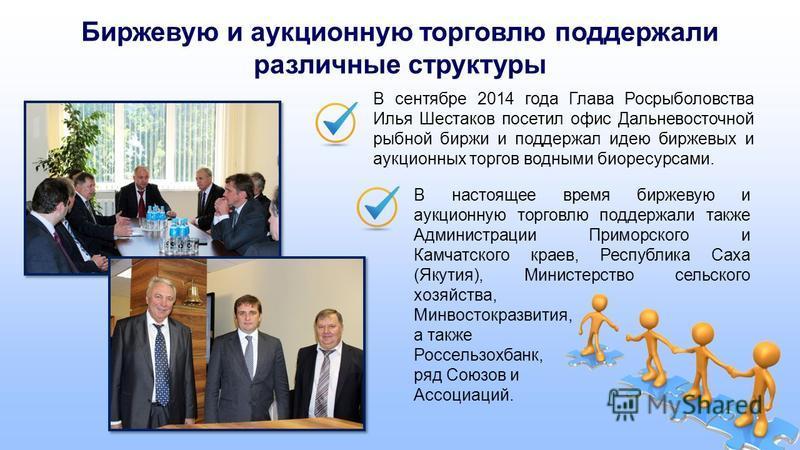 Биржевую и аукционную торговлю поддержали различные структуры В сентябре 2014 года Глава Росрыболовства Илья Шестаков посетил офис Дальневосточной рыбной биржи и поддержал идею биржевых и аукционных торгов водными биоресурсами. В настоящее время бирж