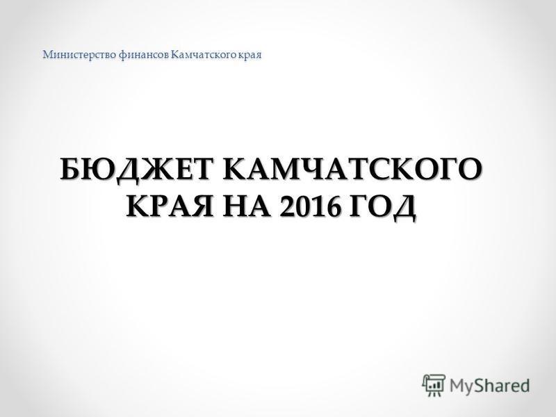 Министерство финансов Камчатского края БЮДЖЕТ КАМЧАТСКОГО КРАЯ НА 2016 ГОД