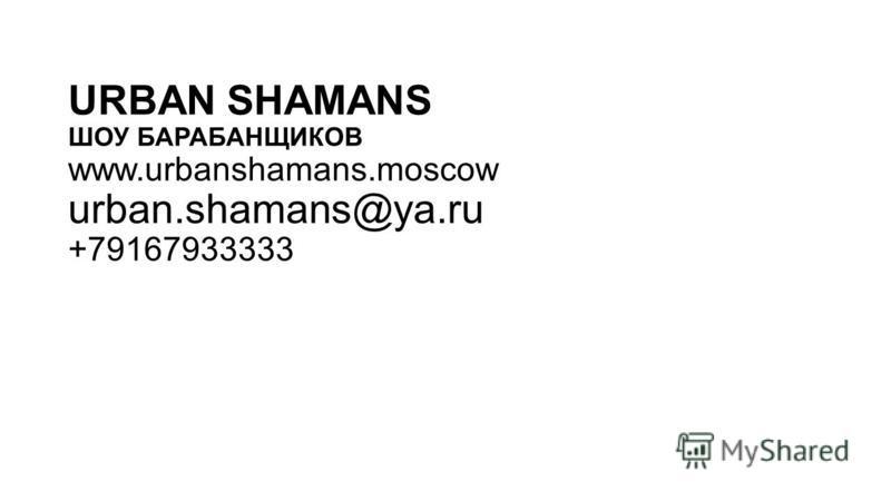 URBAN SHAMANS ШОУ БАРАБАНЩИКОВ www.urbanshamans.moscow urban.shamans@ya.ru +79167933333