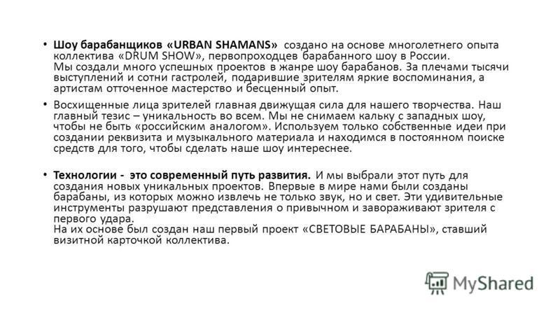 Шоу барабанщиков «URBAN SHAMANS» создано на основе многолетнего опыта коллектива «DRUM SHOW», первопроходцев барабанного шоу в России. Мы создали много успешных проектов в жанре шоу барабанов. За плечами тысячи выступлений и сотни гастролей, подаривш