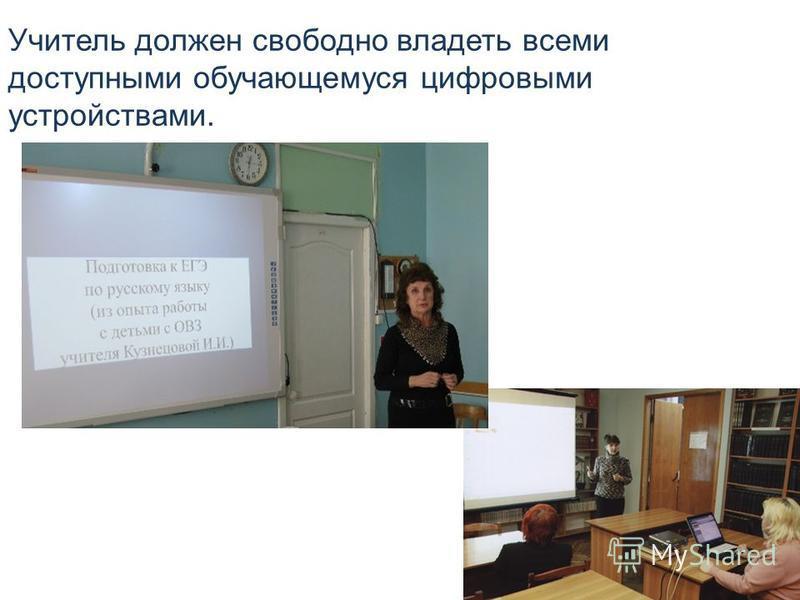 Учитель должен свободно владеть всеми доступными обучающемуся цифровыми устройствами.