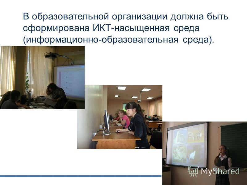 В образовательной организации должна быть сформирована ИКТ-насыщенная среда (информационно-образовательная среда).
