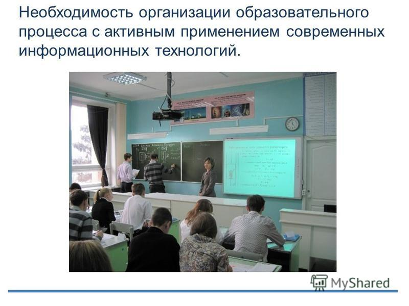 Необходимость организации образовательного процесса с активным применением современных информационных технологий.