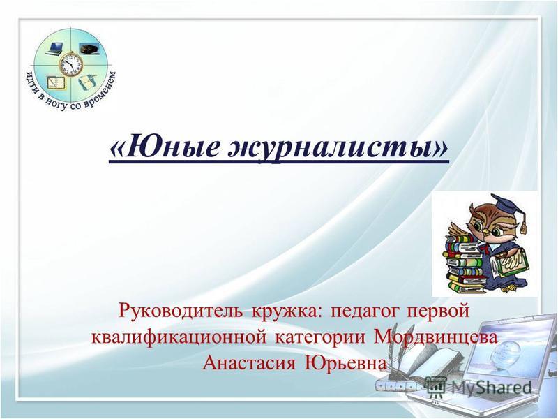 «Юные журналисты» Руководитель кружка: педагог первой квалификационной категории Мордвинцева Анастасия Юрьевна