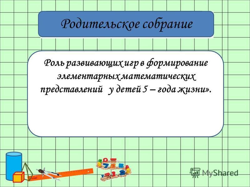 Роль развивающих игр в формирование элементарных математических представлений у детей 5 – года жизни». Родительское собрание