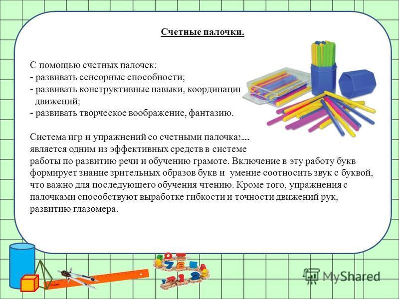 Счетные палочки. С помощью счетных палочек: - развивать сенсорные способности; - развивать конструктивные навыки, координацию движений; - развивать творческое воображение, фантазию. Система игр и упражнений со счетными палочками является одним из эфф