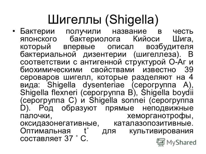 Шигеллы (Shigella) Бактерии получили название в честь японского бактериолога Кийоси Шига, который впервые описал возбудителя бактериальной дизентерии (шигеллеза). В соответствии с антигенной структурой О-Аг и биохимическими свойствами известно 39 сер