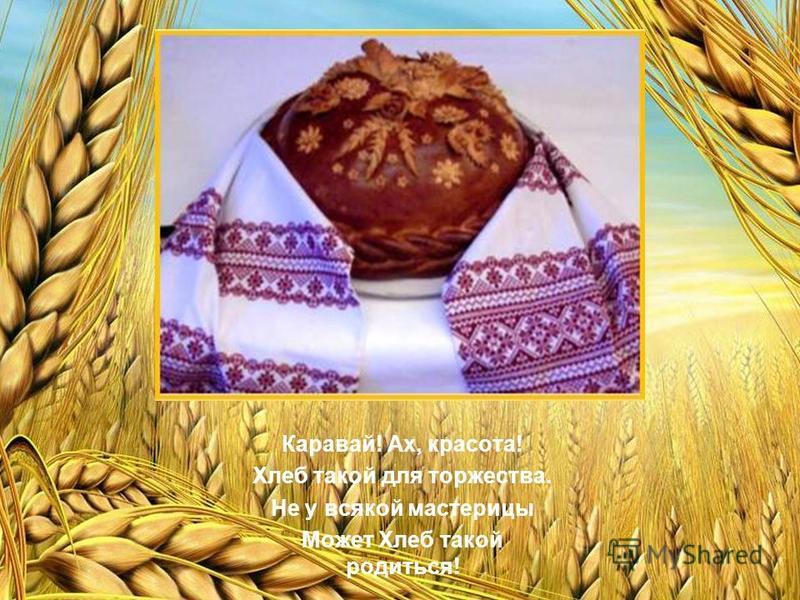 Каравай! Ах, красота! Хлеб такой для торжества. Не у всякой мастерицы Может Хлеб такой родиться!