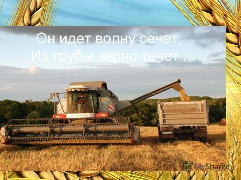 Он идет волну сечет, Из трубы зерно течет.
