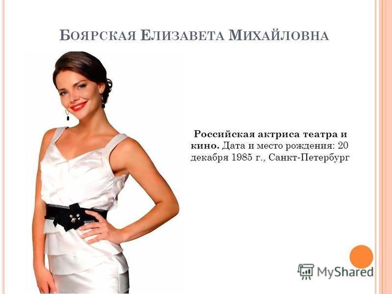 Б ОЯРСКАЯ Е ЛИЗАВЕТА М ИХАЙЛОВНА Российская актриса театра и кино. Дата и место рождения: 20 декабря 1985 г., Санкт-Петербург