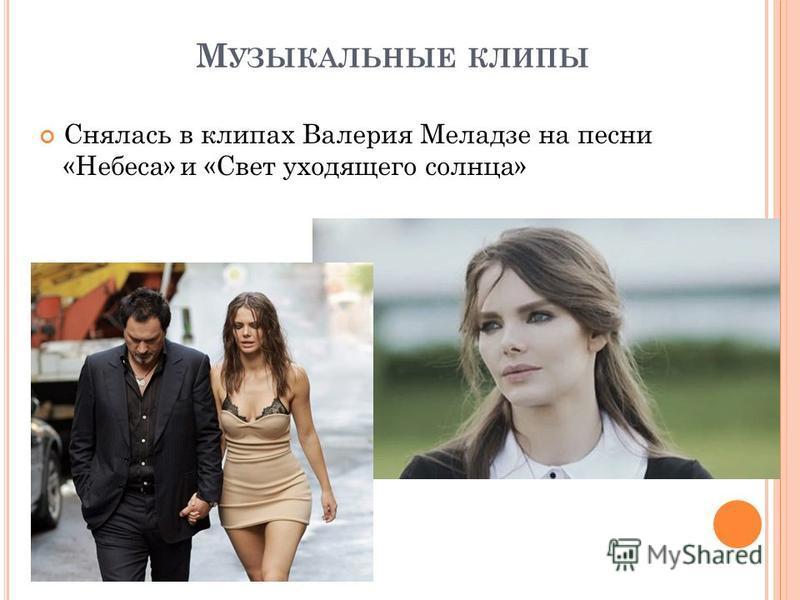 М УЗЫКАЛЬНЫЕ КЛИПЫ Снялась в клипах Валерия Меладзе на песни «Небеса» и «Свет уходящего солнца»