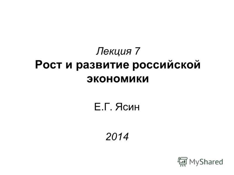 Лекция 7 Рост и развитие российской экономики Е.Г. Ясин 2014