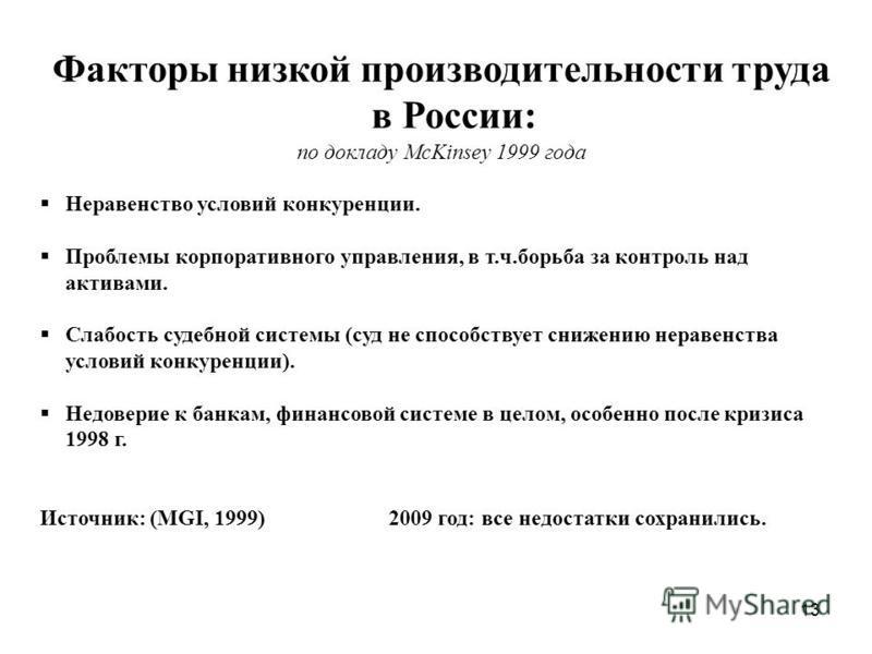 13 Факторы низкой производительности труда в России: по докладу McKinsey 1999 года Неравенство условий конкуренции. Проблемы корпоративного управления, в т.ч.борьба за контроль над активами. Слабость судебной системы (суд не способствует снижению нер