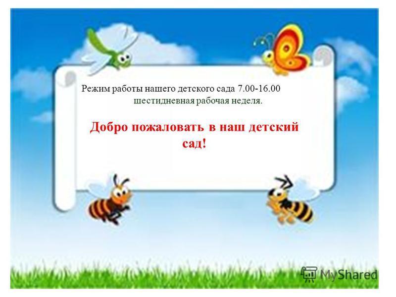 Режим работы нашего детского сада 7.00-16.00 шестидневная рабочая неделя. Добро пожаловать в наш детский сад!