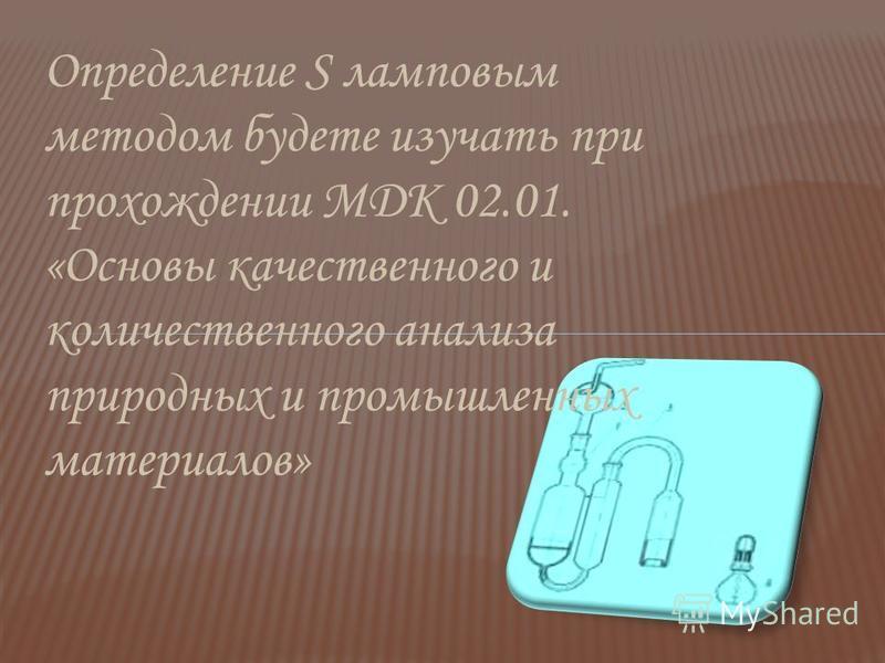 Определение S ламповым методом будете изучать при прохождении МДК 02.01. «Основы качественного и количественного анализа природных и промышленных материалов»