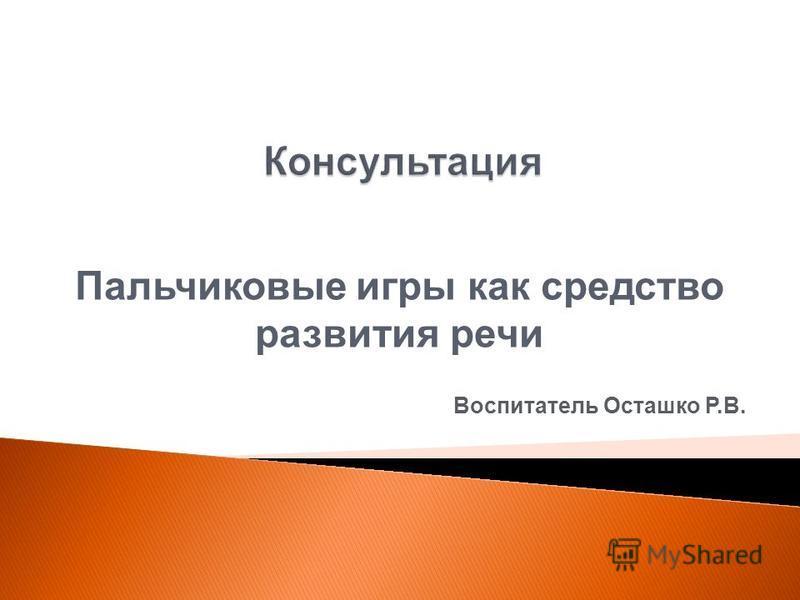 Пальчиковые игры как средство развития речи Воспитатель Осташко Р.В.