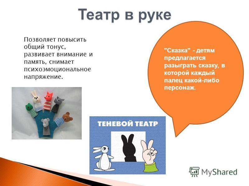 Позволяет повысить общий тонус, развивает внимание и память, снимает психоэмоциональное напряжение. Сказка - детям предлагается разыграть сказку, в которой каждый палец какой-либо персонаж.