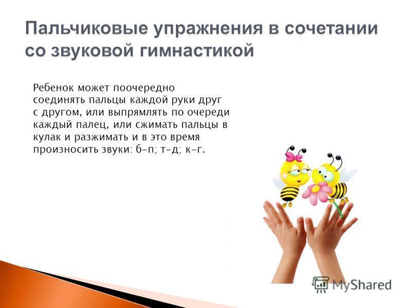Ребенок может поочередно соединять пальцы каждой руки друг с другом, или выпрямлять по очереди каждый палец, или сжимать пальцы в кулак и разжимать и в это время произносить звуки: б-п; т-д; к-г.